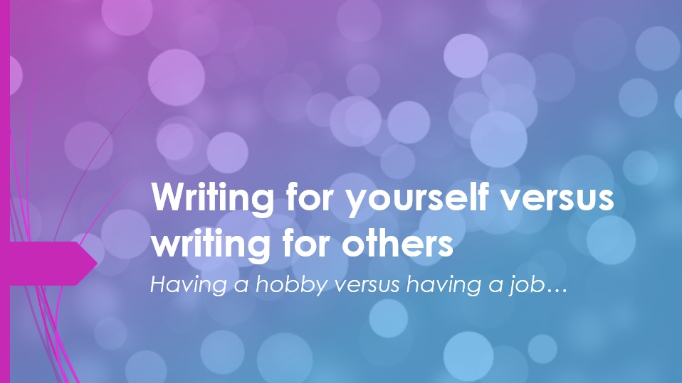 Writing for yourself versus writing for others…